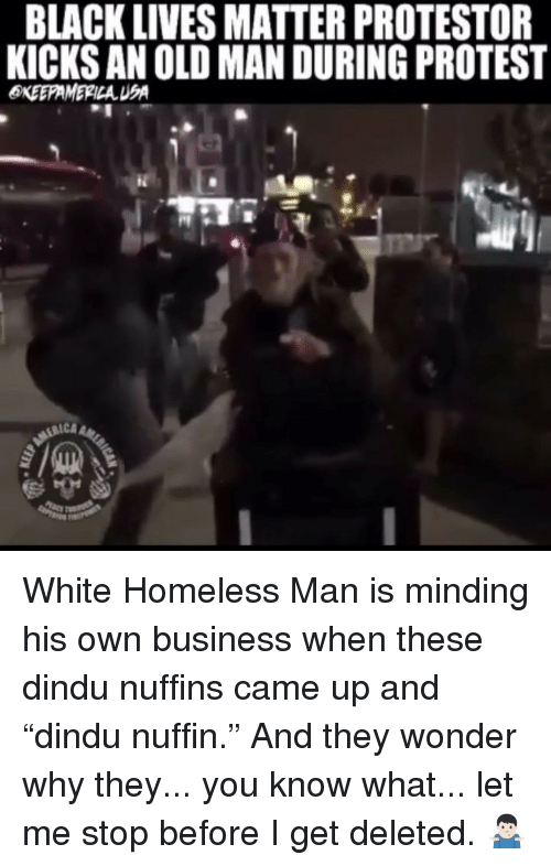 "Lives Matter: BLACK LIVES MATTER PROTESTOR  KICKS AN OLD MAN DURING PROTEST  RICA White Homeless Man is minding his own business when these dindu nuffins came up and ""dindu nuffin."" And they wonder why they... you know what... let me stop before I get deleted. 🤷🏻‍♂️"