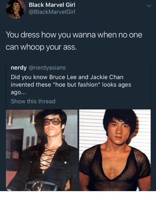"""Ass, Fashion, and Hoe: Black Marvel Girl  @BlackMarvelGirl  You dress how you wanna when no one  can whoop your ass.  nerdy @nerdyasians  Did you know Bruce Lee and Jackie Chan  invented these """"hoe but fashion"""" looks ages  ago...  Show this thread"""