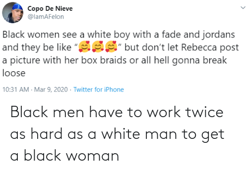 Black: Black men have to work twice as hard as a white man to get a black woman
