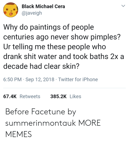 Dank, Iphone, and Memes: Black Michael Cera  o@javeigh  Why do paintings of people  centuries ago never show pimples?  Ur telling me these people who  drank shit water and took baths 2x a  decade had clear skin?  6:50 PM Sep 12, 2018 Twitter for iPhone  67.4K Retweets  385.2K Likes Before Facetune by summerinmontauk MORE MEMES