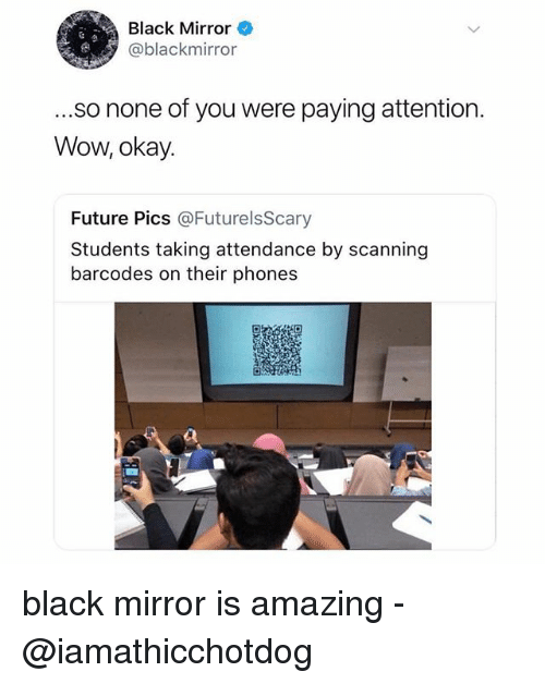 Scanning: Black Mirror  @blackmirror  ...so none of you were paying attention.  Wow, okay.  Future Pics @FuturelsScary  Students taking attendance by scanning  barcodes on their phones black mirror is amazing -@iamathicchotdog