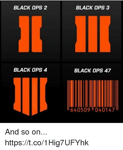 Black Ops: BLACK OPS 2  BLACK OPS 3  BLACK OPS 4  BLACK OPS 47  640509040147 And so on... https://t.co/1Hig7UFYhk