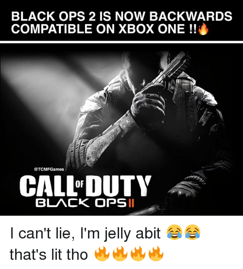 I Cant Lie: BLACK OPS 2 IS NOW BACKWARDS  COMPATIBLE ON XBOX ONE  @TCMFGames  CALL DUTY  BLACK OPS II I can't lie, I'm jelly abit 😂😂 that's lit tho 🔥🔥🔥🔥