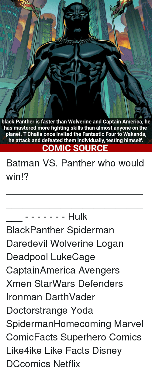 Black Panthers: black Panther is faster than Wolverine and Captain America, he  has mastered more fighting skills than almost anyone on the  planet. T Challa once invited the Fantastic Four to Wakanda,  he attack and defeated them individually, testing himself.  COMIC SOURCE Batman VS. Panther who would win!? _____________________________________________________ - - - - - - - Hulk BlackPanther Spiderman Daredevil Wolverine Logan Deadpool LukeCage CaptainAmerica Avengers Xmen StarWars Defenders Ironman DarthVader Doctorstrange Yoda SpidermanHomecoming Marvel ComicFacts Superhero Comics Like4ike Like Facts Disney DCcomics Netflix