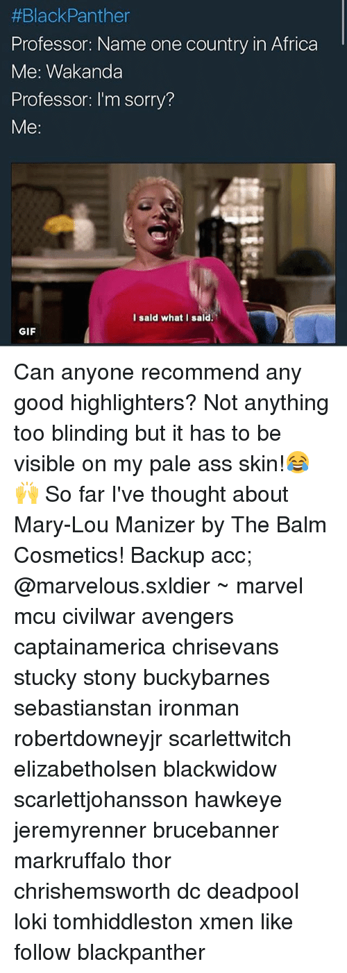 Africa, Ass, and Gif:  #Black Panther  Professor: Name one country in Africa  Me: Wakanda  Professor: 'm sorry?  Me  I said what I said.  GIF Can anyone recommend any good highlighters? Not anything too blinding but it has to be visible on my pale ass skin!😂🙌 So far I've thought about Mary-Lou Manizer by The Balm Cosmetics! Backup acc; @marvelous.sxldier ~ marvel mcu civilwar avengers captainamerica chrisevans stucky stony buckybarnes sebastianstan ironman robertdowneyjr scarlettwitch elizabetholsen blackwidow scarlettjohansson hawkeye jeremyrenner brucebanner markruffalo thor chrishemsworth dc deadpool loki tomhiddleston xmen like follow blackpanther