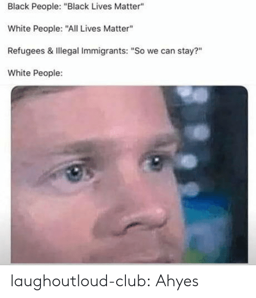 "Lives Matter: Black People: ""Black Lives Matter""  White People:""ALives Matter""  Refugees & Illegal Immigrants: ""So we can stay?""  White People: laughoutloud-club:  Ahyes"