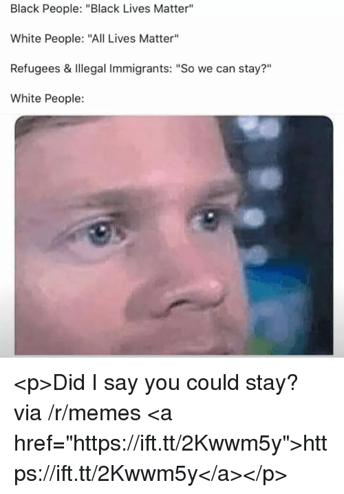 "Illegal Immigrants: Black People: ""Black Lives Matter""  White People: ""All Lives Matter""  Refugees & Illegal Immigrants: ""So we can stay?""  White People:  ?11 <p>Did I say you could stay? via /r/memes <a href=""https://ift.tt/2Kwwm5y"">https://ift.tt/2Kwwm5y</a></p>"