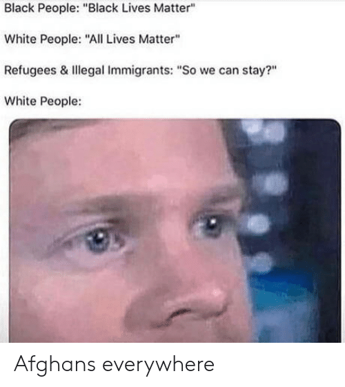 "Lives Matter: Black People: ""Black Lives Matter""  White People: ""All Lives Matter""  Refugees & Illegal Immigrants: ""So we can stay?""  White People: Afghans everywhere"