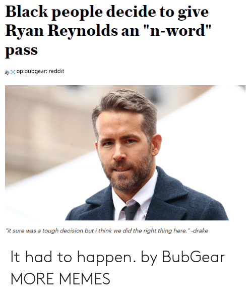 "Dank, Drake, and Memes: Black people decide to give  Ryan Reynolds an ""n-word'  pass  Byop:bubgear: reddit  it sure was a tough decision but i think we did the right thing here."" -drake It had to happen. by BubGear MORE MEMES"