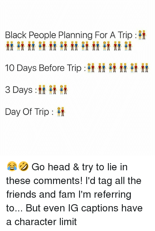 Fam, Friends, and Head: Black People Planning For A Trip  10 Days Before Trip :ft it ft if  3 Days:  Day Of Trip : 😂🤣 Go head & try to lie in these comments! I'd tag all the friends and fam I'm referring to... But even IG captions have a character limit