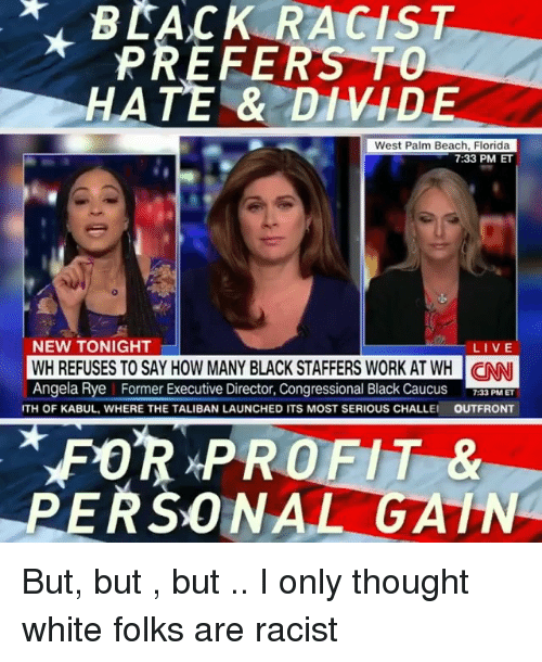 taliban: BLACK RACIST  PREFERS TO  HATE & DIVIDE  West Palm Beach, Florida  7:33 PM ET  NEW TONIGHT  LIVE  WH REFUSES TO SAY HOW MANY BLACK STAFFERS WORK AT WH NN  Angela Rye Former Executive Director, Congressional Black Caucus F PMET  GANI  TH OF KABUL, WHERE THE TALIBAN LAUNCHED ITS MOST SERIOUS CHALLE  OUTFRONT  FOR PROFIT &  PERSONAL GATN But, but , but .. I only thought white folks are racist