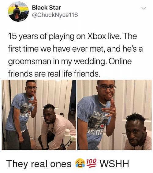 Friends, Life, and Memes: Black Star  @ChuckNyce116  15 years of playing on Xbox live. The  first time we have ever met, and he's a  groomsman in my wedding. Online  friends are real life friends. They real ones 😂💯 WSHH