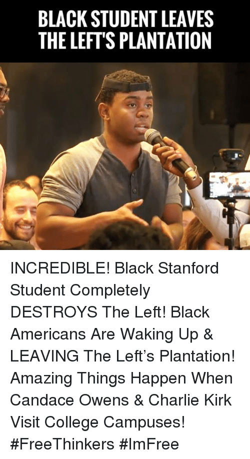 Stanford: BLACK STUDENT LEAVES  THE LEFT'S PLANTATION INCREDIBLE! Black Stanford Student Completely DESTROYS The Left! Black Americans Are Waking Up & LEAVING The Left's Plantation!  Amazing Things Happen When Candace Owens & Charlie Kirk Visit College Campuses! #FreeThinkers #ImFree