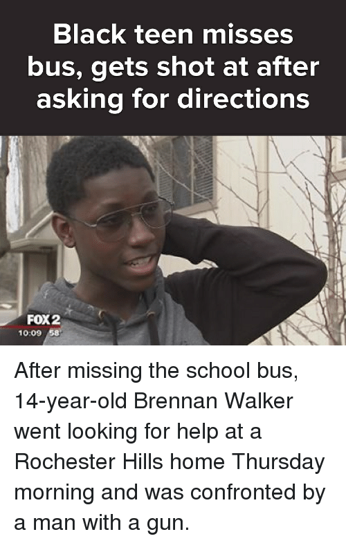 Memes, School, and Black: Black teen misses  bus, gets shot at after  asking for directions  FOX2  10:09 58 After missing the school bus, 14-year-old Brennan Walker went looking for help at a Rochester Hills home Thursday morning and was confronted by a man with a gun.