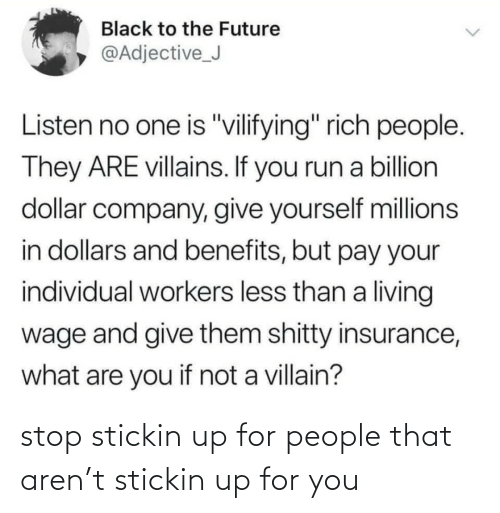 "rich: Black to the Future  @Adjective_J  Listen no one is ""vilifying"" rich people.  They ARE villains. If you run a billion  dollar company, give yourself millions  in dollars and benefits, but pay your  individual workers less than a living  wage and give them shitty insurance,  what are you if not a villain? stop stickin up for people that aren't stickin up for you"