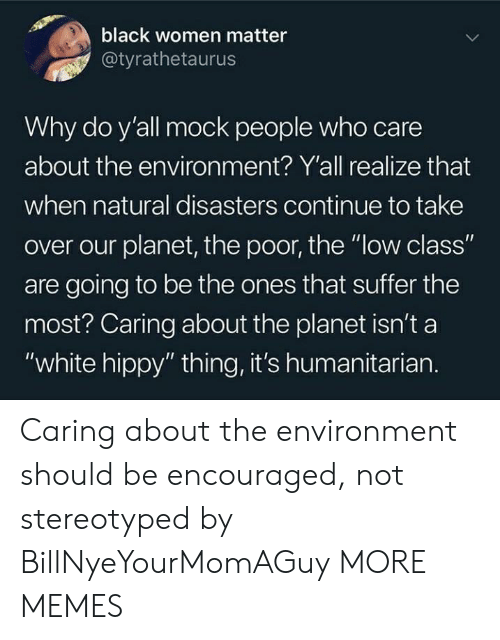 "Dank, Memes, and Target: black women matter  @tyrathetaurus  Why do y'all mock people who care  about the environ ment? Y'all realize that  when natural disasters continue to take  over our planet, the poor, the ""low class""  are going to be the ones that suffer the  most? Caring about the planet isn't a  ""white hippy"" thing, it's humanitarian. Caring about the environment should be encouraged, not stereotyped by BillNyeYourMomAGuy MORE MEMES"