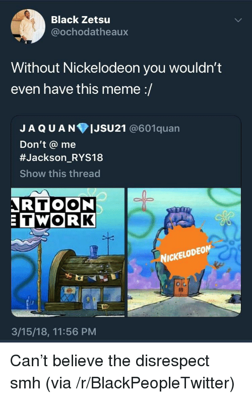 Blackpeopletwitter, Meme, and Nickelodeon: Black Zetsu  @ochodatheaux  Without Nickelodeon you wouldn't  even have this meme :/  JAQUANIJSU21 @601quan  Don't @ me  #JacksonRYS18  Show this thread  -  RTOON  TWORK  NICKELODEOM  o C  3/15/18, 11:56 PM <p>Can't believe the disrespect smh (via /r/BlackPeopleTwitter)</p>