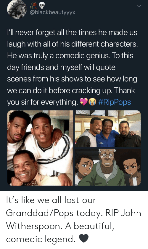 To This Day: @blackbeautyyyx  I'll never forget all the times hemade us  laugh with all of his different characters.  He was truly a comedic genius. To this  day friends and myself will quote  scenes from his shows to see how long  we can do it before cracking up. Thank  #RipPops  you sir for everything. It's like we all lost our Granddad/Pops today. RIP John Witherspoon. A beautiful, comedic legend. 🖤