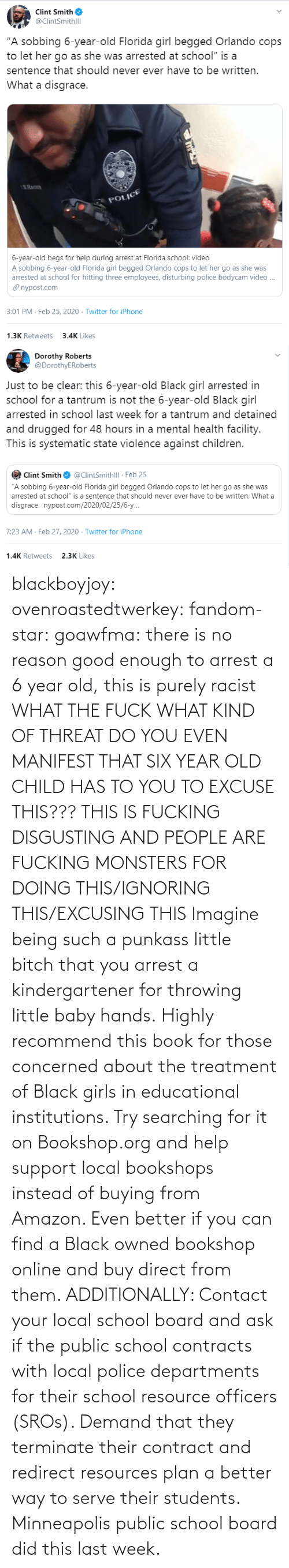 did: blackboyjoy:  ovenroastedtwerkey:  fandom-star:  goawfma: there is no reason good enough to arrest a 6 year old, this is purely racist WHAT THE FUCK WHAT KIND OF THREAT DO YOU EVEN MANIFEST THAT SIX YEAR OLD CHILD HAS TO YOU TO EXCUSE THIS??? THIS IS FUCKING DISGUSTING AND PEOPLE ARE FUCKING MONSTERS FOR DOING THIS/IGNORING THIS/EXCUSING THIS    Imagine being such a punkass little bitch that you arrest a kindergartener for throwing little baby hands.  Highly recommend this book for those concerned about the treatment of Black girls in educational institutions.  Try searching for it on Bookshop.org and help support local bookshops instead of buying from Amazon. Even better if you can find a Black owned bookshop online and buy direct from them.  ADDITIONALLY: Contact your local school board and ask if the public school contracts with local police departments for their school resource officers (SROs). Demand that they terminate their contract and redirect resources plan a better way to serve their students. Minneapolis public school board did this last week.