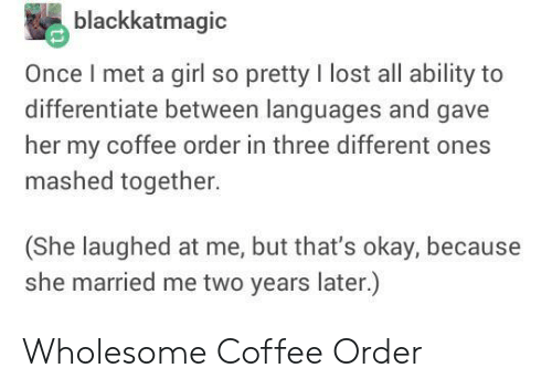Lost, Coffee, and Girl: blackkatmagic  Once I met a girl so pretty I lost all ability to  differentiate between languages and gave  her my coffee order in three different ones  mashed together.  (She laughed at me, but that's okay, because  she married me two years later.) Wholesome Coffee Order
