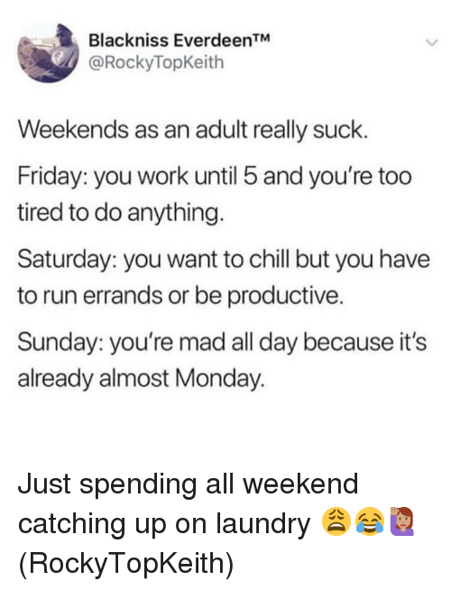 """Chill, Friday, and Laundry: Blackniss Everdeen""""  @RockyTopKeith  Weekends as an adult really suck.  Friday: you work until 5 and you're too  tired to do anything.  Saturday: you want to chill but you have  to run errands or be productive.  Sunday: you're mad all day because it's  already almost Monday. Just spending all weekend catching up on laundry 😩😂🙋🏽♀️(RockyTopKeith)"""