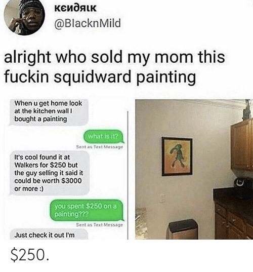 walkers: @BlacknMild  alright who sold my mom this  fuckin squidward painting  When u get home look  at the kitchen wall l  bought a painting  what is it?  Sent as Test Message  It's cool found it at  Walkers for $250 but  the guy selling it said it  could be worth S3000  or more:  you spent $250 on a  painting???  Sent as Test Message  Just check it out l'm $250.