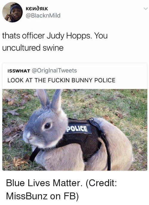 Judy Hopps: @BlacknMild  thats officer Judy Hopps. You  uncultured swine  ISSWHAT @OriglnalTweets  LOOK AT THE FUCKIN BUNNY POLICE  OLICE Blue Lives Matter. (Credit: MissBunz on FB)
