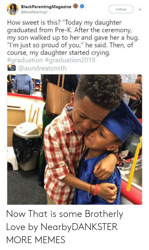 "Crying, Dank, and Love: BlackParentingMagazine  Follow  @BlackParenting1  How sweet is this? ""Today my daughter  graduated from Pre-K. After the ceremony,  my son walked up to her and gave her a hug.  ""I'm just so proud of you,"" he said. Then, of  course, my daughter started crying.  #graduation #graduation2019  @aundreatsmith Now That is some Brotherly Love by NearbyDANKSTER MORE MEMES"