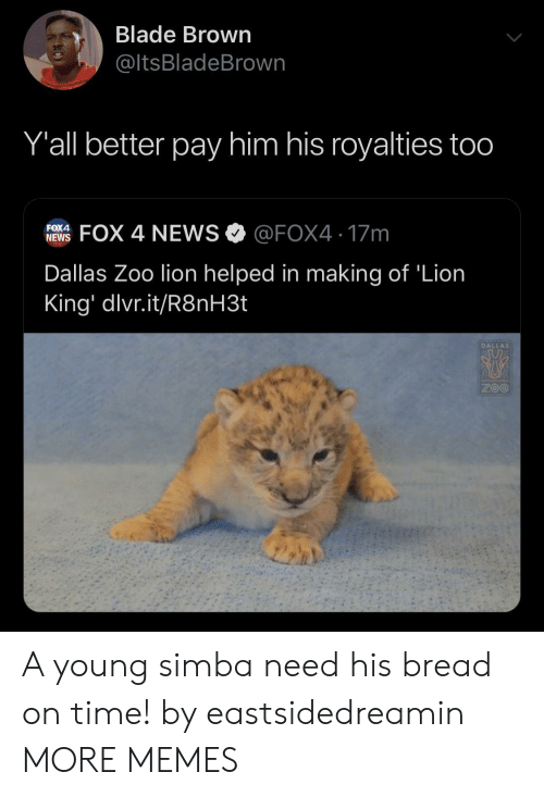 Blade, Dank, and Memes: Blade Brown  @ltsBladeBrown  Y'all better pay him his royalties too  FOX 4 NEWS @FOX4 17m  FOX4  NEWS  Dallas Zoo lion helped in making of 'Lion  King' dlvr.it/R8NH3.  DALLAS  ZOO A young simba need his bread on time! by eastsidedreamin MORE MEMES