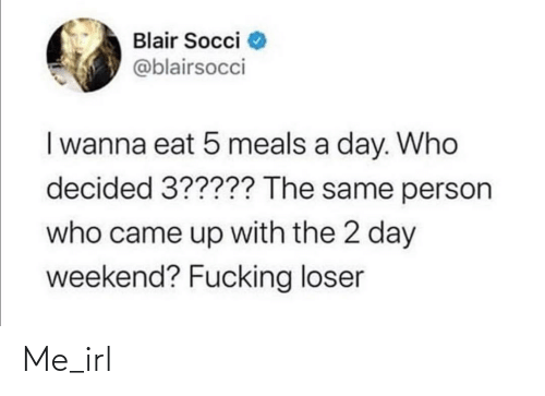 A Day: Blair Socci  @blairsocci  I wanna eat 5 meals a day. Who  decided 3????? The same person  who came up with the 2 day  weekend? Fucking loser Me_irl