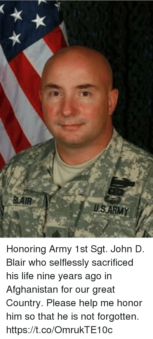 Life, Memes, and Army: BLAIR  USARMY Honoring Army 1st Sgt. John D. Blair who selflessly sacrificed his life nine years ago in Afghanistan for our great Country. Please help me honor him so that he is not forgotten. https://t.co/OmrukTE10c