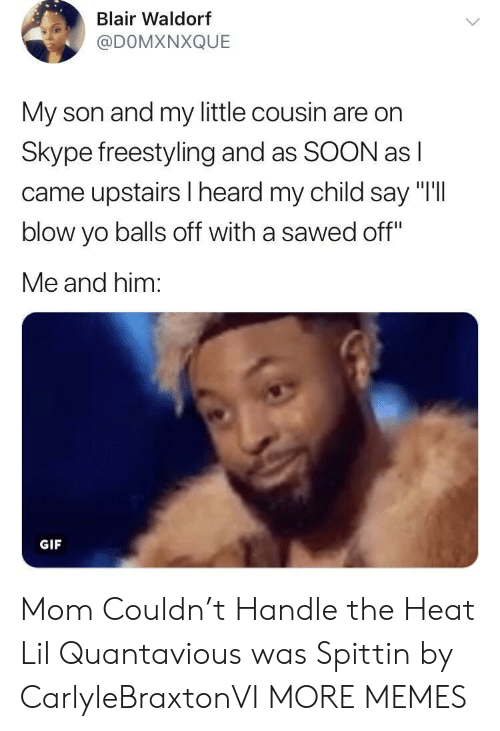 "Dank, Freestyling, and Gif: Blair Waldorf  @DOMXNXQUE  My son and my little cousin are on  Skype freestyling and as SOON as l  came upstairs I heard my child say ""I'll  blow yo balls off with a sawed off""  Me and him:  GIF Mom Couldn't Handle the Heat Lil Quantavious was Spittin by CarlyleBraxtonVI MORE MEMES"