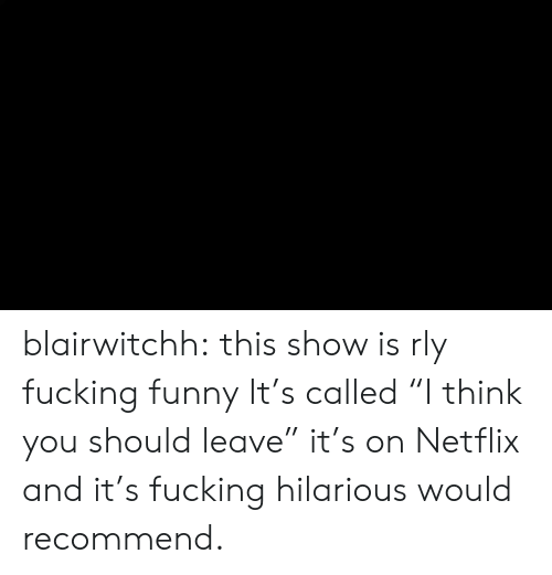 """Netflix And: blairwitchh:  this show is rly fucking funny  It's called """"I think you should leave"""" it's on Netflix and it's fucking hilarious would recommend."""