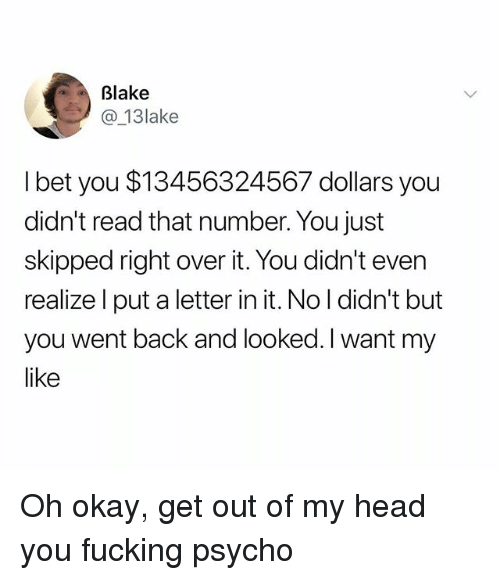 Fucking, Head, and I Bet: Blake  @ 13lake  I bet you $13456324567 dollars you  didn't read that number. You just  skipped right over it. You didn't even  realize l put a letter in it. No l didn't but  you went back and looked. I want my  like Oh okay, get out of my head you fucking psycho