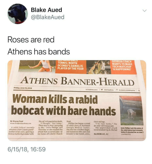 "herald: Blake Aued  @BlakeAued  Roses are red  Athens has bands  TENNIS: NORTH  OCONEE'S DANIELIS  GEORGIA COACH  WANTS TO MAKE  RG TECH MATCHUP  PLAYER OF THE YEAR  AHAPPENING  ATHENS BANNER-HERALD  Friday, June 15, 2018  onlineathens.com/·@onlineathens if t  Woman kills a rabid  bobcat with bare hands  By Wayne Ford  wayne.ford@ontlneathens.com  the cat's strangulation death. Road  chest and legs.  ""I thought, Not today.  There was no way I was going  Phillips has begun a round  of rabies shots at Northeast  ""I'm very lucky,"" the  46-year-old woman said.  A rabid bobcat recently to die, "" DeDe Phillips said Georgia Medical Center. The unprovoked attack DeDe Phillips took this photo of  attacked a Hart County grand Thursday as she recalled the She also has a broken finger, occurred about 6 p.m. She had the rabid bobcat just moments  mother in her yard, spurring a  furious battle that ended with  attack that occurred June 7 at  and numerous bite and claw  before it attacked her on June 7  her home off Liberty Church wounds to her hands, arms, See BOBCAT, A7  6/15/18, 16:59"
