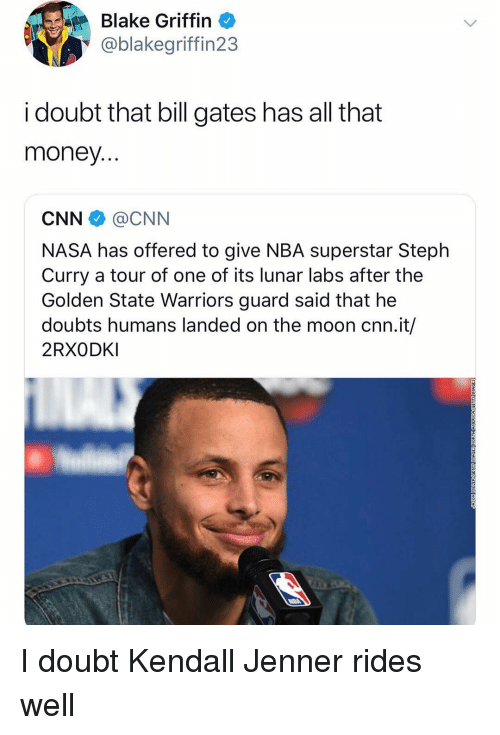 Bill Gates, Blake Griffin, and cnn.com: Blake Griffin  @blakegriffin23  i doubt that bill gates has all that  money  CNN @CNN  NASA has offered to give NBA superstar Steplh  Curry a tour of one of its lunar labs after the  Golden State Warriors guard said that he  doubts humans landed on the moon cnn.it/  2RXODKI I doubt Kendall Jenner rides well