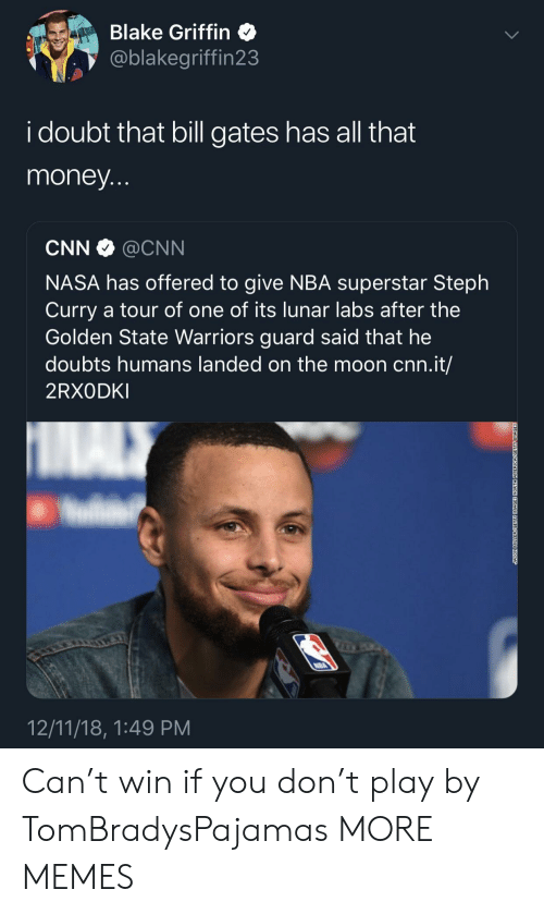Bill Gates, Blake Griffin, and cnn.com: Blake Griffin  @blakegriffin23  i doubt that bill gates has all that  money  CNN @CNN  NASA has offered to give NBA superstar Steph  Curry a tour of one of its lunar labs after the  Golden State Warriors guard said that he  doubts humans landed on the moon cnn.it/  2RXODKI  12/11/18, 1:49 PM Can't win if you don't play by TomBradysPajamas MORE MEMES