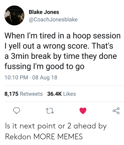 Dank, Memes, and Target: Blake Jones  @CoachJonesblake  When l'm tired in a hoop session  I yell out a wrong score. That's  a 3min break by time they done  fussing I'm good to go  10:10 PM. 08 Aug 18  8,175 Retweets 36.4K Likes  o 0 Is it next point or 2 ahead by Rekdon MORE MEMES