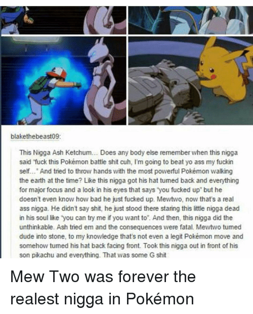 """Ash, Ass, and Bad: blakethebeast09:  This Nigga Ash Ketchum... Does any body else rememberwhen this nigga  said fuck this Pokémon battle shit cuh, I'm going to beat yo ass my fuckin  self... And tried to throw hands with the most powerful Pokémon walking  the earth at the time? Like this nigga got his hat tumed back and everything  for major focus and a look in his eyes that says you fucked up"""" but he  doesn't even know how bad he just fucked up. Mewtwo, now that's a real  ass nigga. He didn't say shit, he just stood there staring this little nigga dead  in his soul like you can try me if you want to. And then, this nigga did the  unthinkable. Ash tried em and the consequences were fatal. Mewtwo tumed  dude into stone, to my knowledge that's not even a legit Pokémon move and  somehow tumed his hat back facing front. Took this nigga out in front of his  son pikachu and everything. That was some G shit Mew Two was forever the realest nigga in Pokémon"""