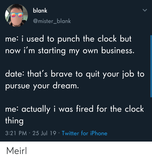 Clock, Iphone, and Twitter: blank  @mister_blank  me: i used to punch the clock but  now i'm starting my own business.  date: that's brave to quit your job to  pursue your dream.  me: actually i was fired for the clock  thing  3:21 PM 25 Jul 19 Twitter for iPhone Meirl