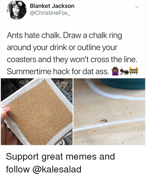 dat ass: Blanket Jackson  @ChristineFox_  Ants hate chalk. Draw a chalk ring  around your drink or outline your  coasters and they won't cross the line  Summertime hack for dat ass.盝神器 Support great memes and follow @kalesalad