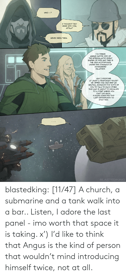 Introducing: blastedking: [11/47] A church, a submarine and a tank walk into a bar.. Listen, I adore the last panel - imo worth that space it is taking. x') I'd like to think that Angus is the kind of person that wouldn't mind introducing himself twice, not at all.