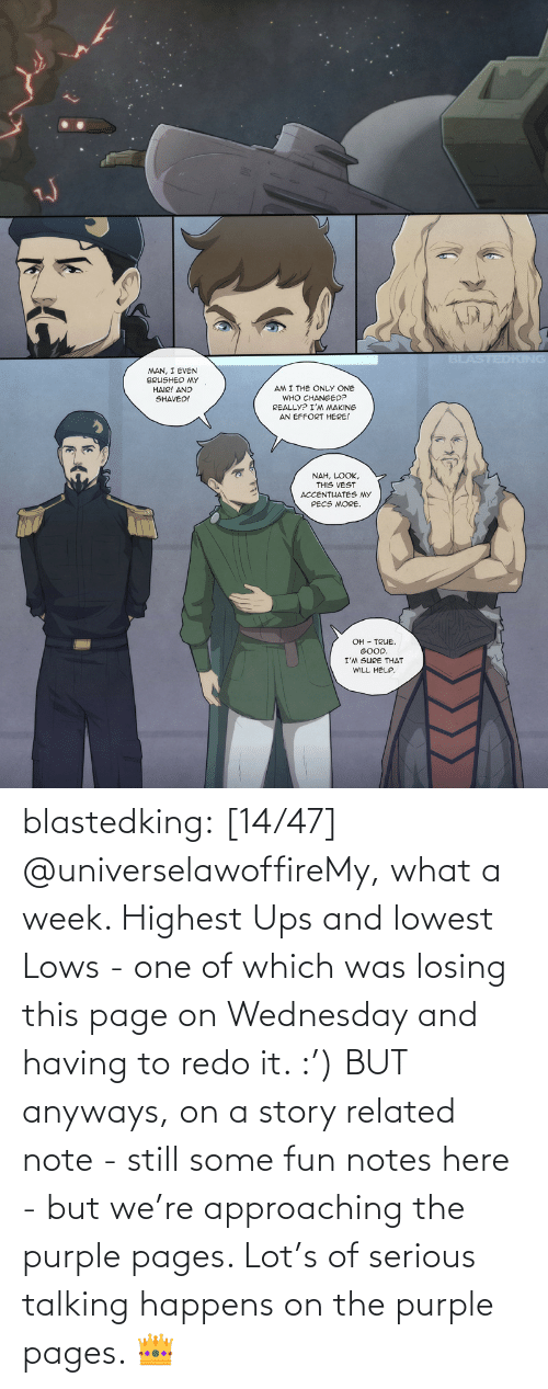 UPS: blastedking:  [14/47] @universelawoffireMy, what a week. Highest Ups and lowest Lows - one of which was losing this page on Wednesday and having to redo it. :') BUT anyways, on a story related note - still some fun notes here - but we're approaching the purple pages. Lot's of serious talking happens on the purple pages. 👑