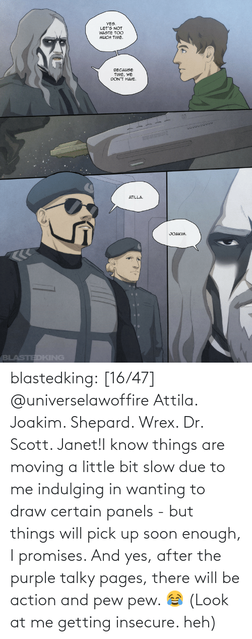scott: blastedking:    [16/47] @universelawoffire  Attila. Joakim. Shepard. Wrex. Dr. Scott. Janet!I know things are moving a little bit slow due to me indulging in wanting to draw certain panels - but things will pick up soon enough, I promises. And yes, after the purple talky pages, there will be action and pew pew. 😂 (Look at me getting insecure. heh)
