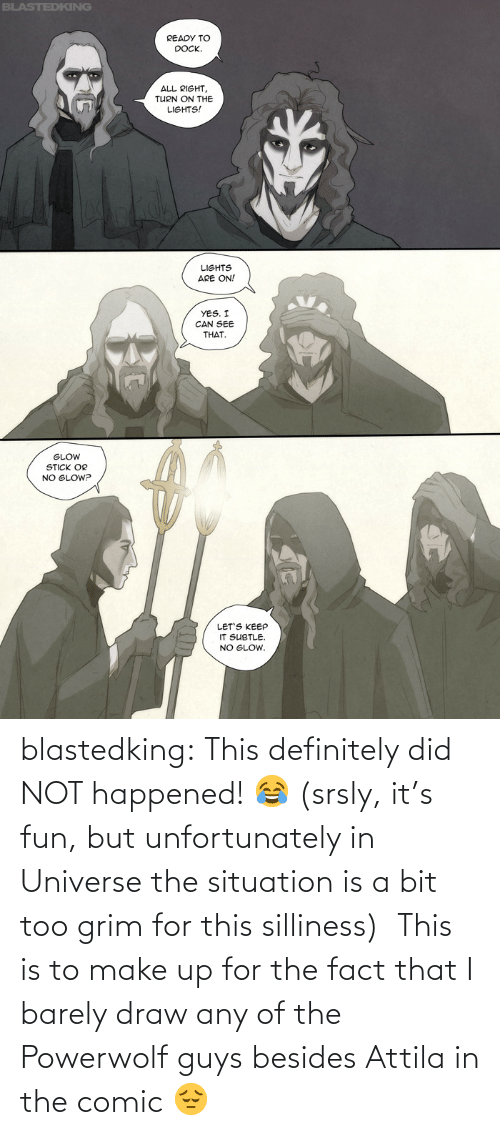 did: blastedking:  This definitely did NOT happened! 😂 (srsly, it's fun, but unfortunately in Universe the situation is a bit too grim for this silliness)  This is to make up for the fact that I barely draw any of the Powerwolf guys besides Attila in the comic 😔