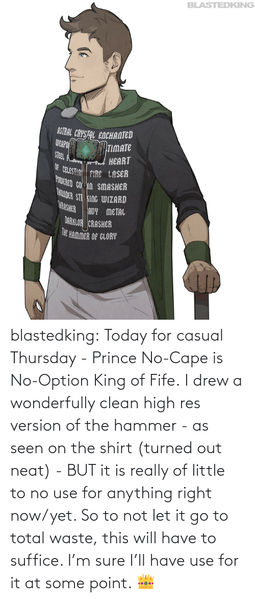 shirt: blastedking:  Today for casual Thursday - Prince No-Cape is No-Option King of Fife. I drew a wonderfully clean high res version of the hammer - as seen on the shirt (turned out neat) - BUT it is really of little to no use for anything right now/yet. So to not let it go to total waste, this will have to suffice. I'm sure I'll have use for it at some point. 👑