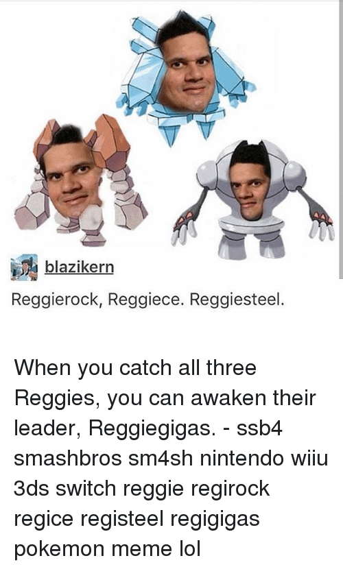 Lol, Meme, and Memes: blazikerrn  Reggierock, Reggiece. Reggiesteel. When you catch all three Reggies, you can awaken their leader, Reggiegigas. - ssb4 smashbros sm4sh nintendo wiiu 3ds switch reggie regirock regice registeel regigigas pokemon meme lol