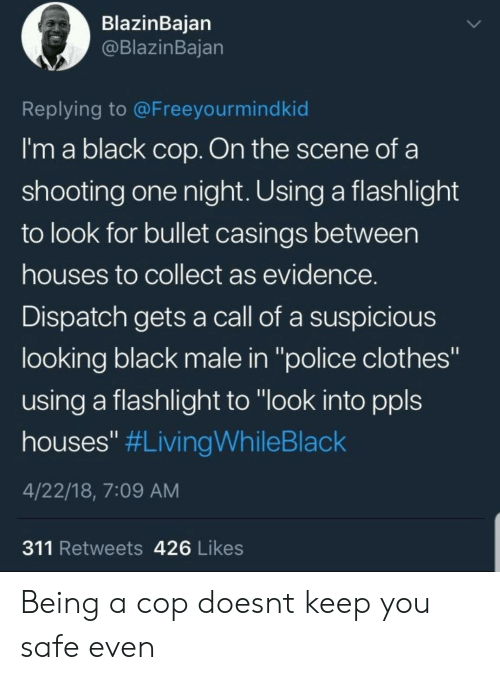 "Flashlight: BlazinBaian  @BlazinBajan  Replying to @Freeyourmindkid  I'm a black cop. On the scene of a  shooting one night. Using a flashlight  to look for bullet casings between  houses to collect as evidence  Dispatch gets a call of a suspicious  looking black male in ""police clothes""  using a flashlight to ""look into ppls  houses"" #LivingWhileBlack  4/22/18, 7:09 AM  311 Retweets 426 Likes Being a cop doesnt keep you safe even"