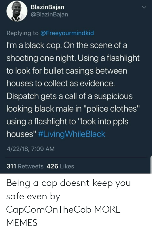 "Flashlight: BlazinBaian  @BlazinBajan  Replying to @Freeyourmindkid  I'm a black cop. On the scene of a  shooting one night. Using a flashlight  to look for bullet casings between  houses to collect as evidence  Dispatch gets a call of a suspicious  looking black male in ""police clothes""  using a flashlight to ""look into ppls  houses"" #LivingWhileBlack  4/22/18, 7:09 AM  311 Retweets 426 Likes Being a cop doesnt keep you safe even by CapComOnTheCob MORE MEMES"