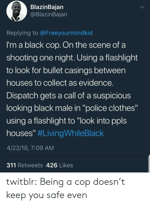 "Flashlight: BlazinBaian  @BlazinBajan  Replying to @Freeyourmindkid  I'm a black cop. On the scene of a  shooting one night. Using a flashlight  to look for bullet casings between  houses to collect as evidence  Dispatch gets a call of a suspicious  looking black male in ""police clothes""  using a flashlight to ""look into ppls  houses"" #LivingWhileBlack  4/22/18, 7:09 AM  311 Retweets 426 Likes twitblr:  Being a cop doesn't keep you safe even"